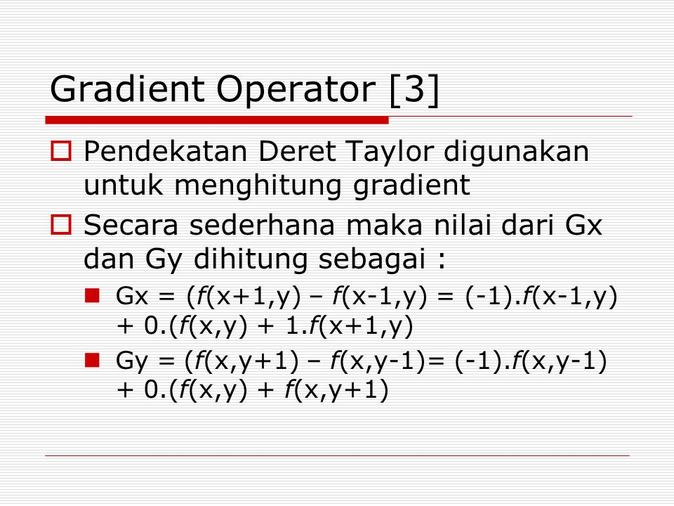 Gradient Operator [3] Pendekatan Deret Taylor digunakan untuk menghitung gradient. Secara sederhana maka nilai dari Gx dan Gy dihitung sebagai :